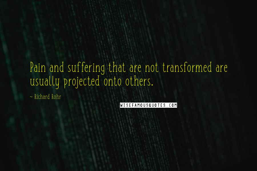 Richard Rohr quotes: Pain and suffering that are not transformed are usually projected onto others.