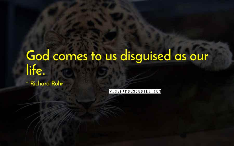 Richard Rohr quotes: God comes to us disguised as our life.