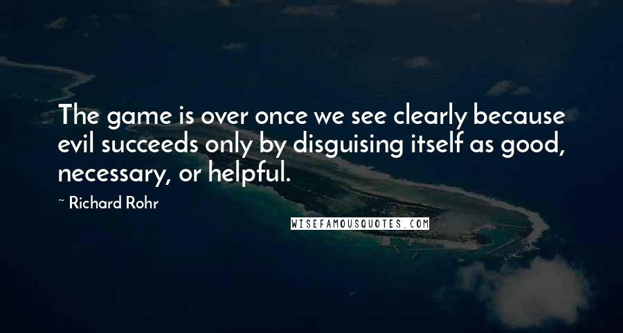 Richard Rohr quotes: The game is over once we see clearly because evil succeeds only by disguising itself as good, necessary, or helpful.