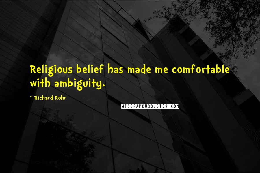 Richard Rohr quotes: Religious belief has made me comfortable with ambiguity.