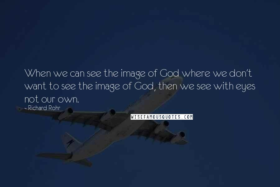 Richard Rohr quotes: When we can see the image of God where we don't want to see the image of God, then we see with eyes not our own.