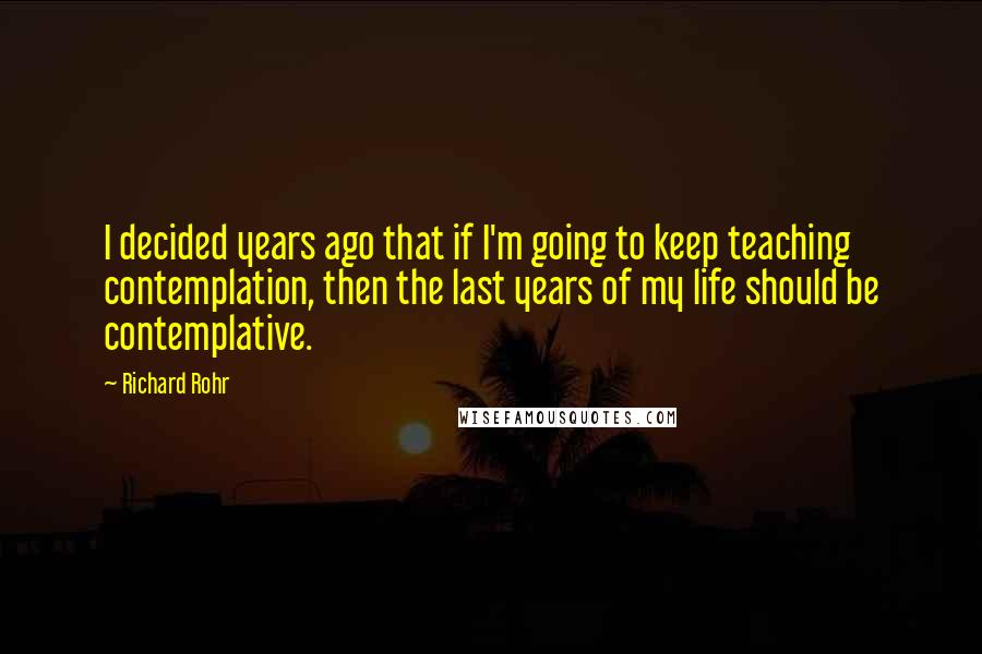 Richard Rohr quotes: I decided years ago that if I'm going to keep teaching contemplation, then the last years of my life should be contemplative.