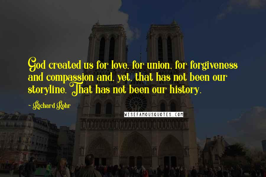 Richard Rohr quotes: God created us for love, for union, for forgiveness and compassion and, yet, that has not been our storyline. That has not been our history.