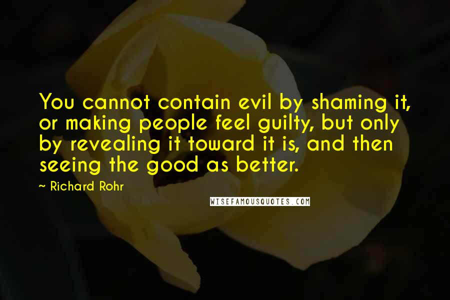 Richard Rohr quotes: You cannot contain evil by shaming it, or making people feel guilty, but only by revealing it toward it is, and then seeing the good as better.