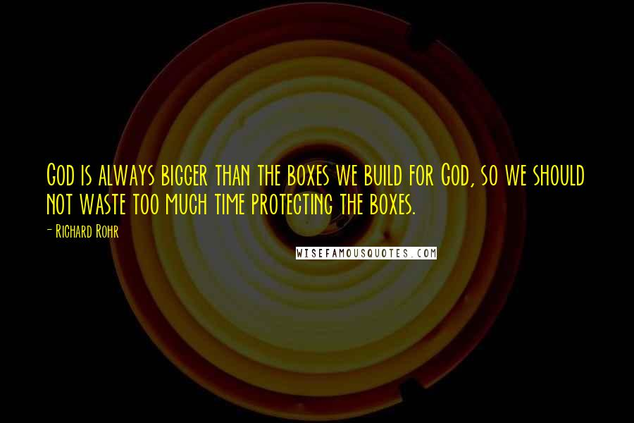 Richard Rohr quotes: God is always bigger than the boxes we build for God, so we should not waste too much time protecting the boxes.