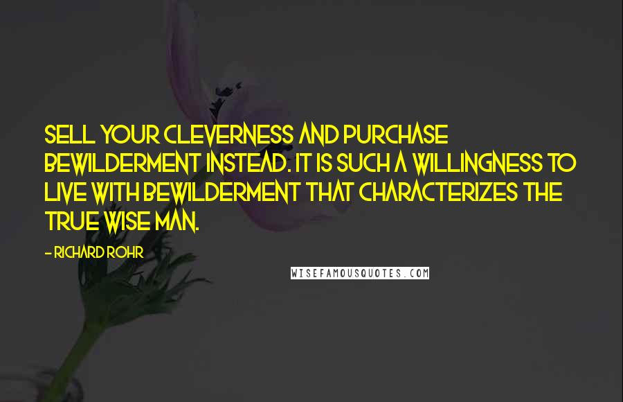 Richard Rohr quotes: Sell your cleverness and purchase bewilderment instead. It is such a willingness to live with bewilderment that characterizes the true wise man.