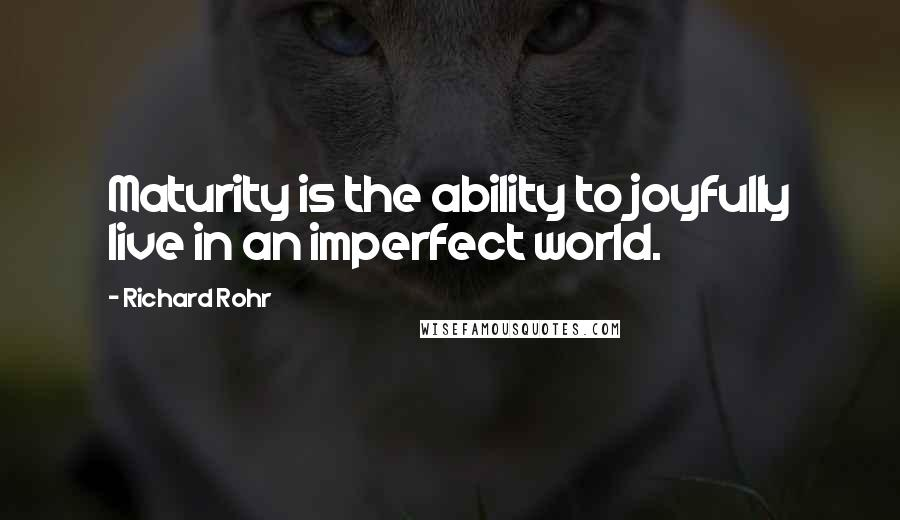 Richard Rohr quotes: Maturity is the ability to joyfully live in an imperfect world.