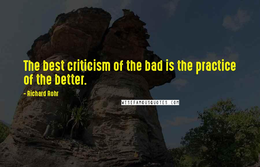 Richard Rohr quotes: The best criticism of the bad is the practice of the better.