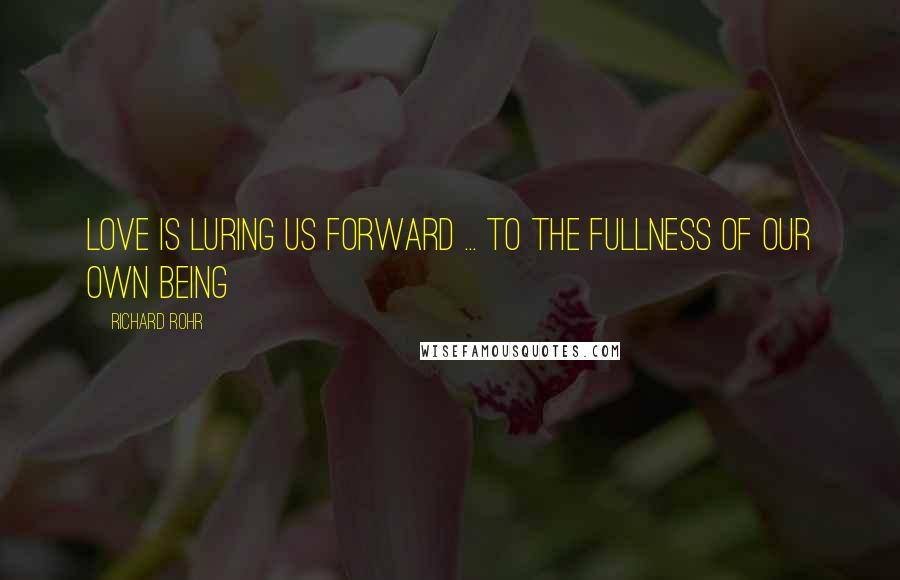 Richard Rohr quotes: Love is luring us forward ... to the fullness of our own being