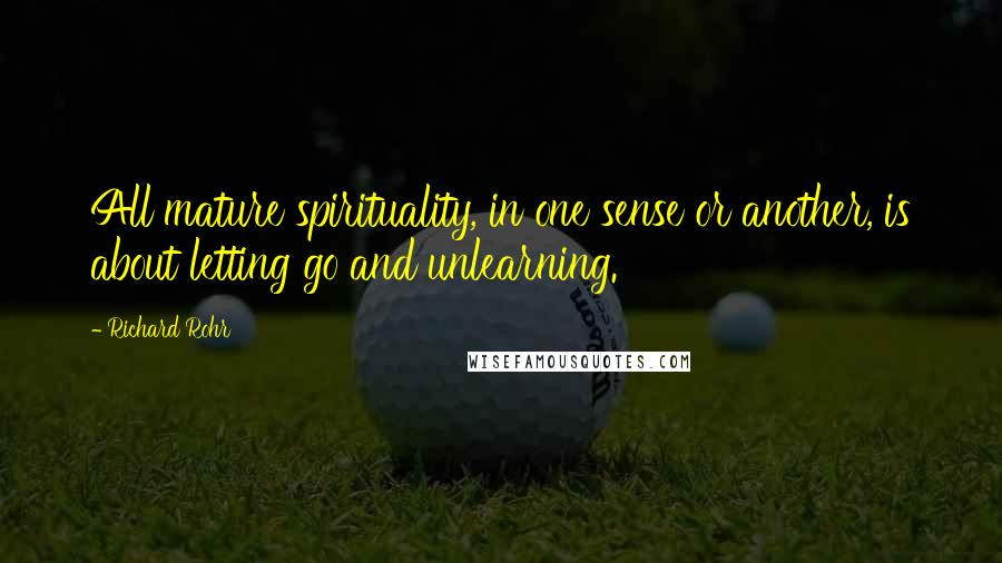 Richard Rohr quotes: All mature spirituality, in one sense or another, is about letting go and unlearning.