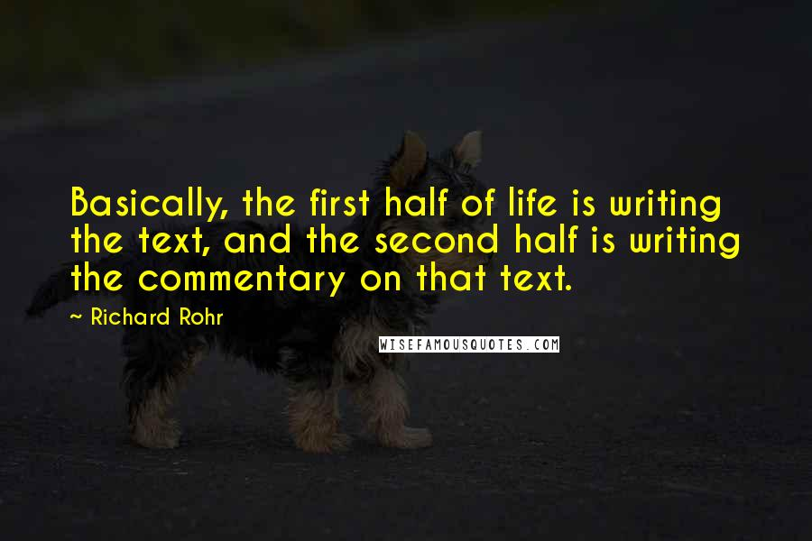 Richard Rohr quotes: Basically, the first half of life is writing the text, and the second half is writing the commentary on that text.