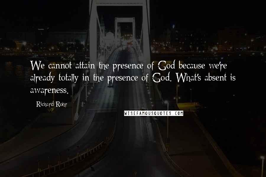 Richard Rohr quotes: We cannot attain the presence of God because we're already totally in the presence of God. What's absent is awareness.