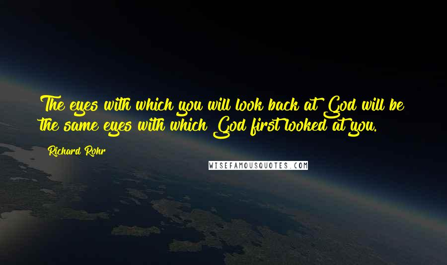 Richard Rohr quotes: The eyes with which you will look back at God will be the same eyes with which God first looked at you.