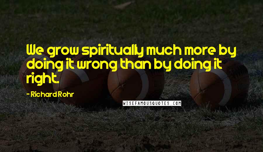 Richard Rohr quotes: We grow spiritually much more by doing it wrong than by doing it right.