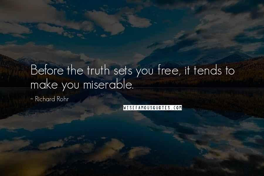 Richard Rohr quotes: Before the truth sets you free, it tends to make you miserable.