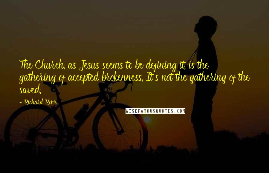 Richard Rohr quotes: The Church, as Jesus seems to be defining it, is the gathering of accepted brokenness. It's not the gathering of the saved.