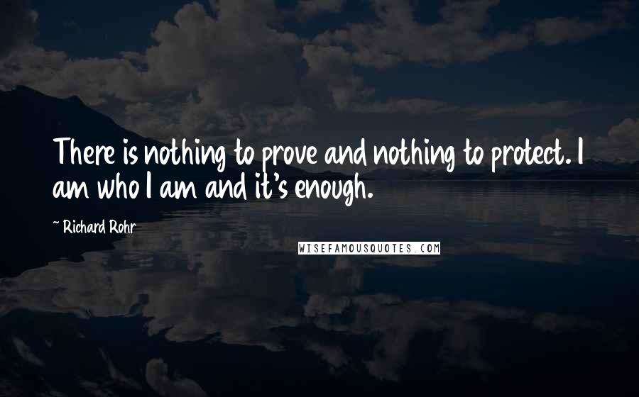 Richard Rohr quotes: There is nothing to prove and nothing to protect. I am who I am and it's enough.