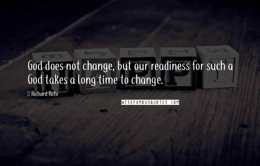 Richard Rohr quotes: God does not change, but our readiness for such a God takes a long time to change.