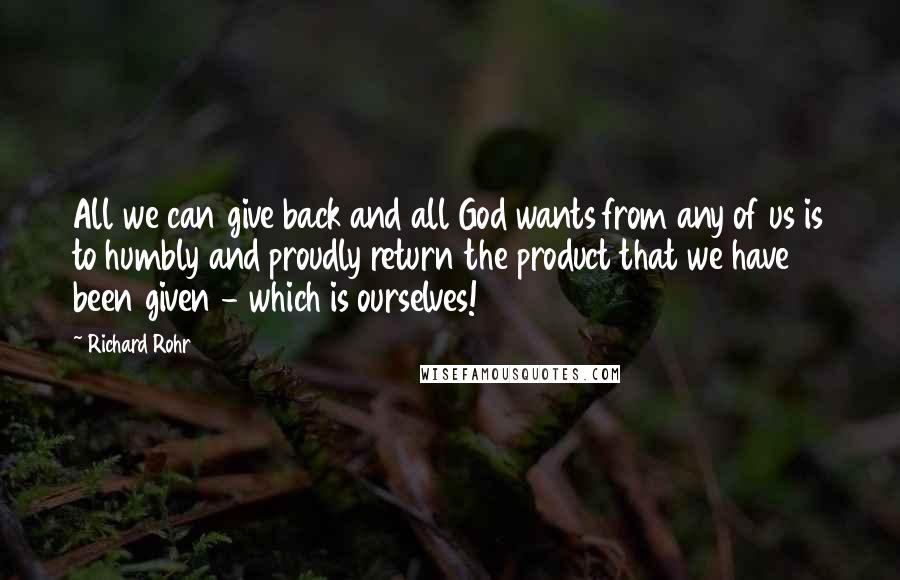Richard Rohr quotes: All we can give back and all God wants from any of us is to humbly and proudly return the product that we have been given - which is ourselves!