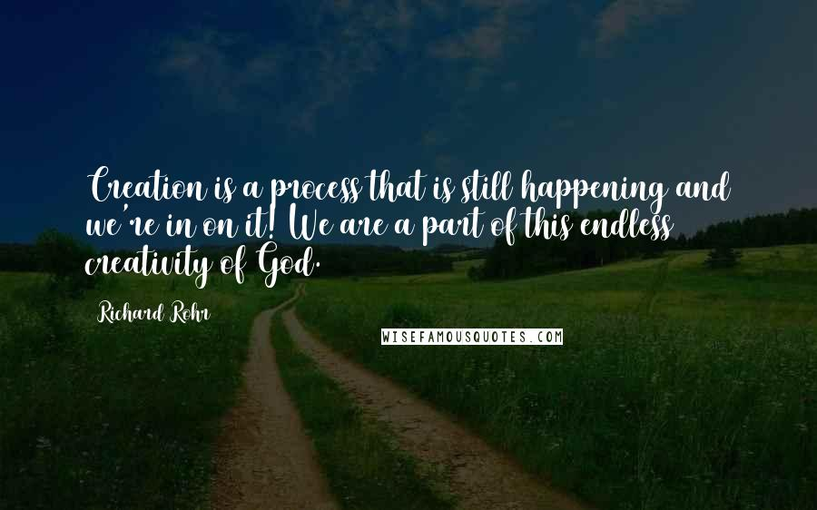 Richard Rohr quotes: Creation is a process that is still happening and we're in on it! We are a part of this endless creativity of God.