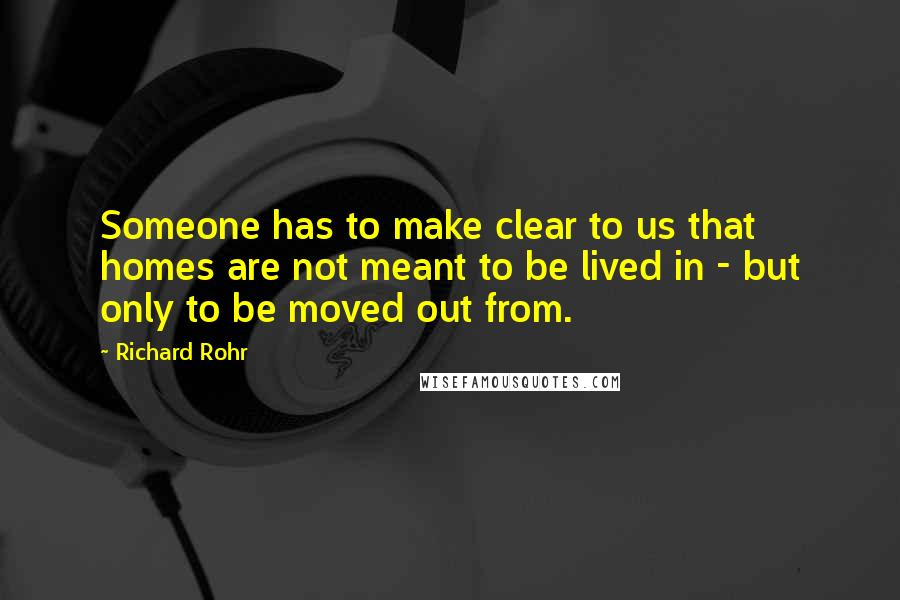 Richard Rohr quotes: Someone has to make clear to us that homes are not meant to be lived in - but only to be moved out from.