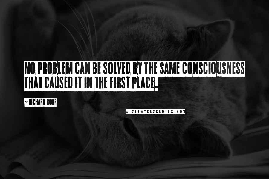 Richard Rohr quotes: No problem can be solved by the same consciousness that caused it in the first place.
