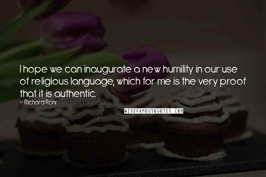 Richard Rohr quotes: I hope we can inaugurate a new humility in our use of religious language, which for me is the very proof that it is authentic.