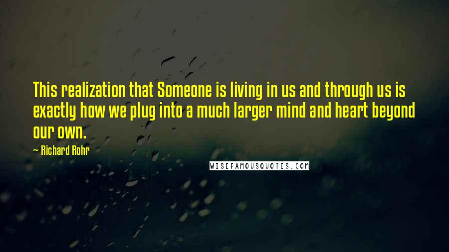 Richard Rohr quotes: This realization that Someone is living in us and through us is exactly how we plug into a much larger mind and heart beyond our own.