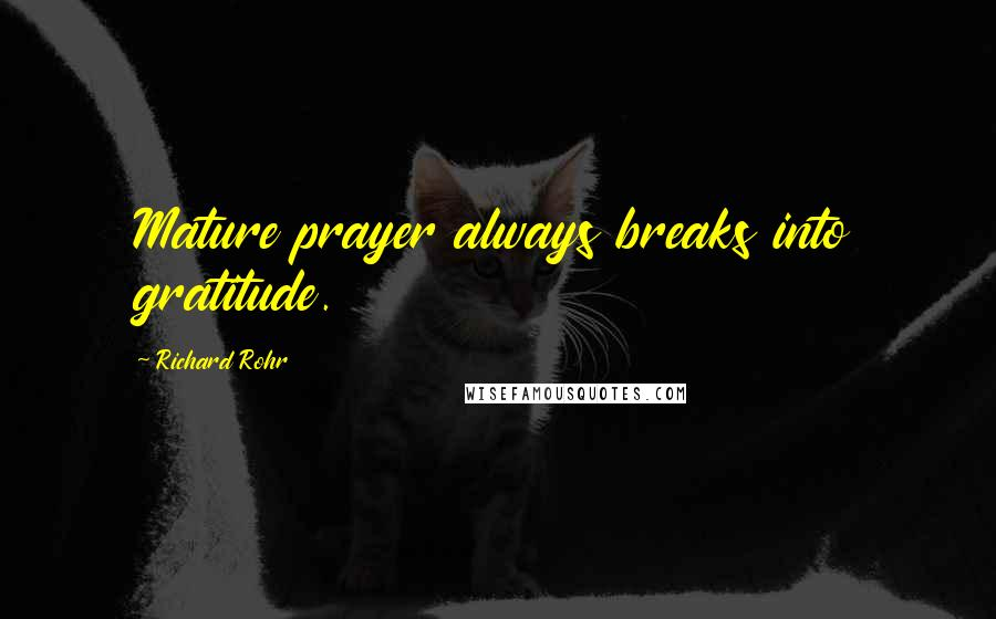 Richard Rohr quotes: Mature prayer always breaks into gratitude.