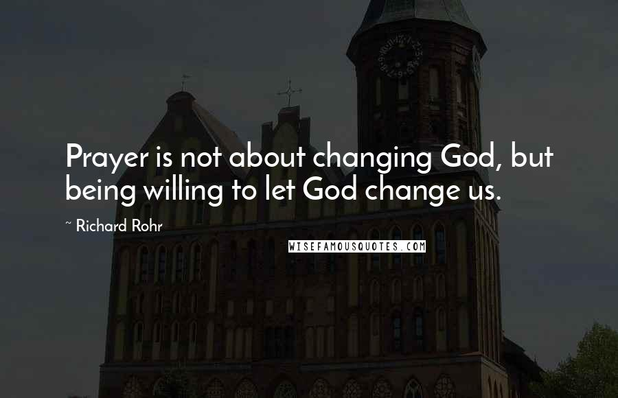 Richard Rohr quotes: Prayer is not about changing God, but being willing to let God change us.