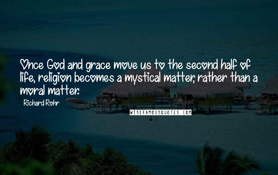 Richard Rohr quotes: Once God and grace move us to the second half of life, religion becomes a mystical matter, rather than a moral matter.