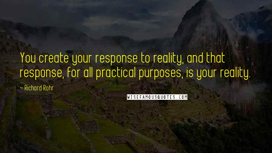 Richard Rohr quotes: You create your response to reality, and that response, for all practical purposes, is your reality.