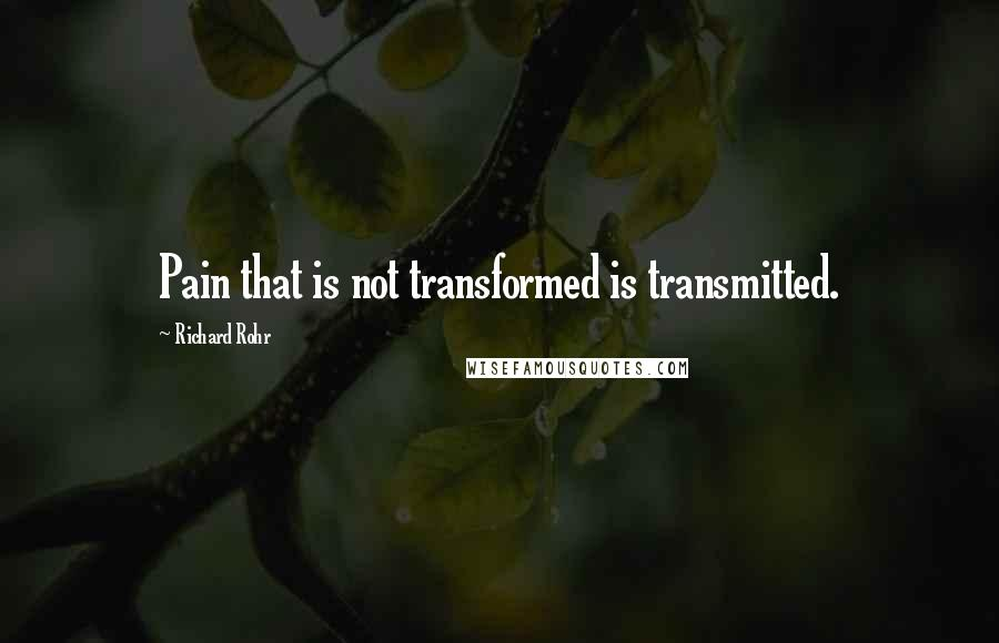 Richard Rohr quotes: Pain that is not transformed is transmitted.
