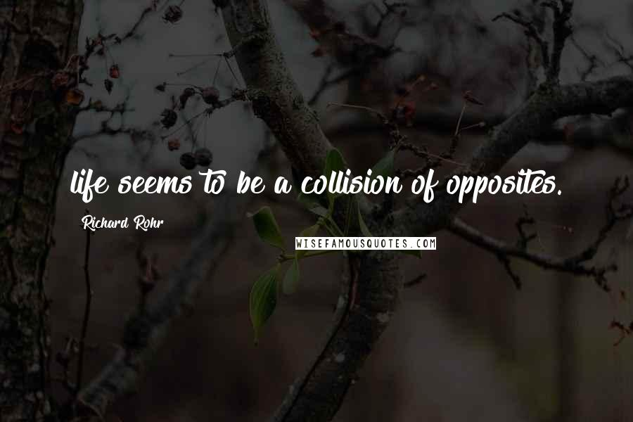 Richard Rohr quotes: life seems to be a collision of opposites.