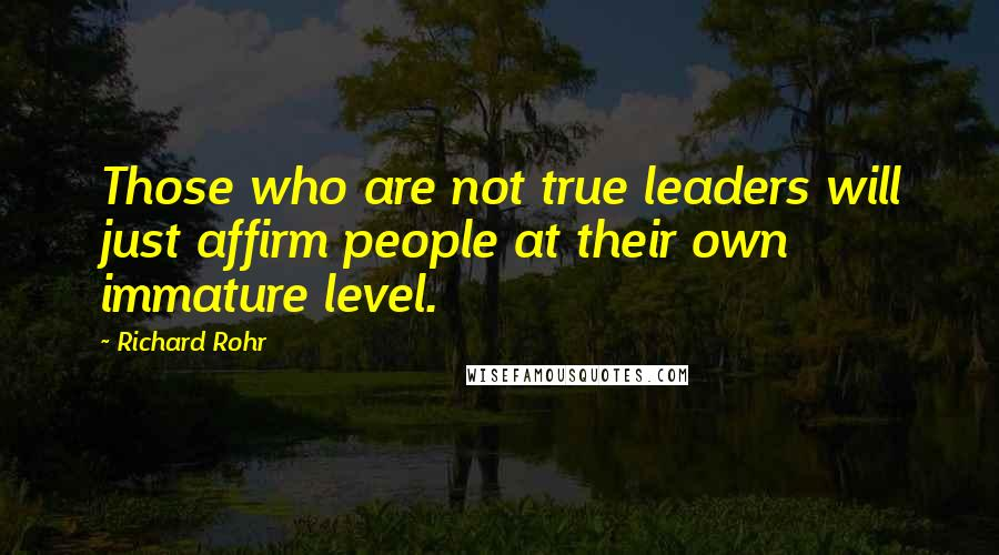 Richard Rohr quotes: Those who are not true leaders will just affirm people at their own immature level.