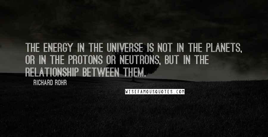 Richard Rohr quotes: The energy in the universe is not in the planets, or in the protons or neutrons, but in the relationship between them.