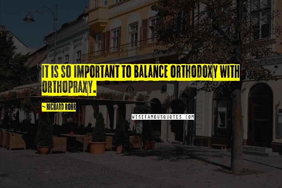 Richard Rohr quotes: It is so important to balance orthodoxy with orthopraxy.