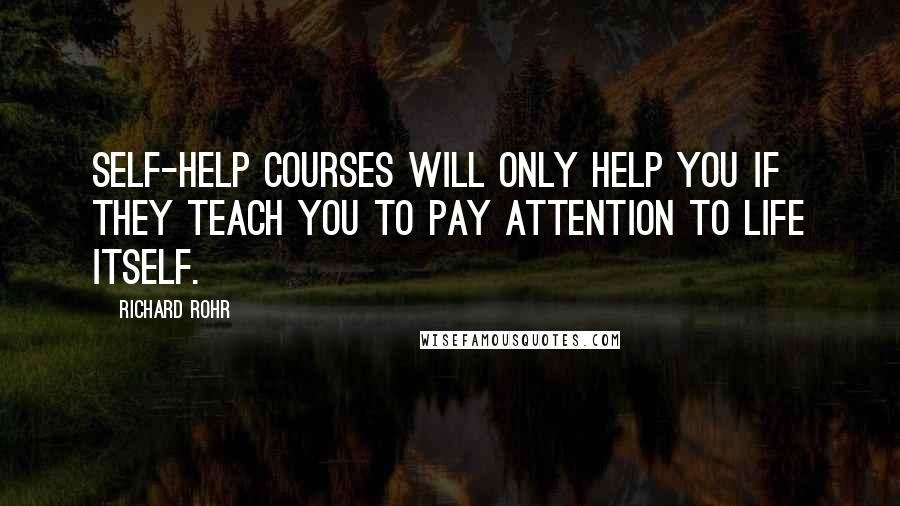 Richard Rohr quotes: Self-help courses will only help you if they teach you to pay attention to life itself.