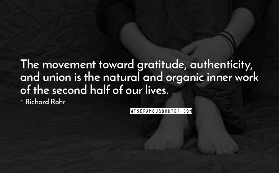 Richard Rohr quotes: The movement toward gratitude, authenticity, and union is the natural and organic inner work of the second half of our lives.