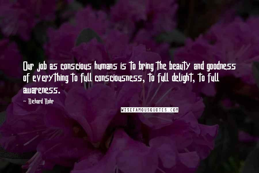 Richard Rohr quotes: Our job as conscious humans is to bring the beauty and goodness of everything to full consciousness, to full delight, to full awareness.