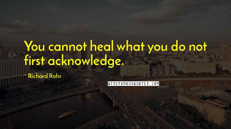 Richard Rohr quotes: You cannot heal what you do not first acknowledge.