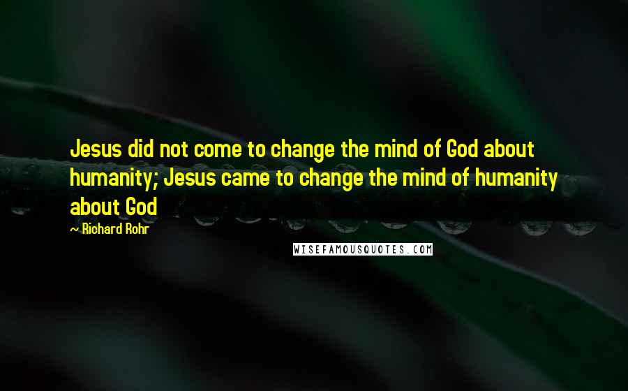 Richard Rohr quotes: Jesus did not come to change the mind of God about humanity; Jesus came to change the mind of humanity about God