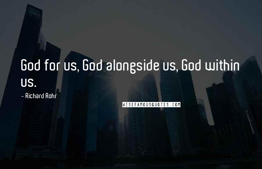 Richard Rohr quotes: God for us, God alongside us, God within us.