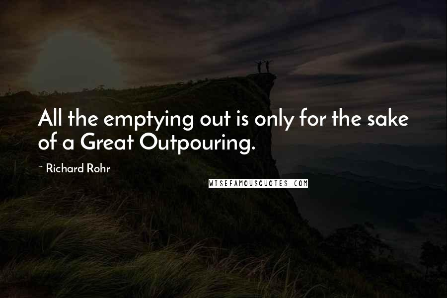 Richard Rohr quotes: All the emptying out is only for the sake of a Great Outpouring.