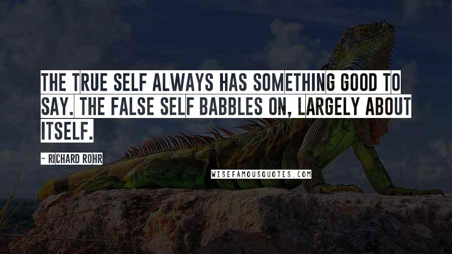Richard Rohr quotes: The True Self always has something good to say. The False Self babbles on, largely about itself.