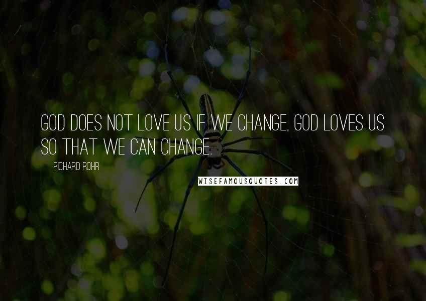 Richard Rohr quotes: God does not love us if we change, God loves us so that we can change.