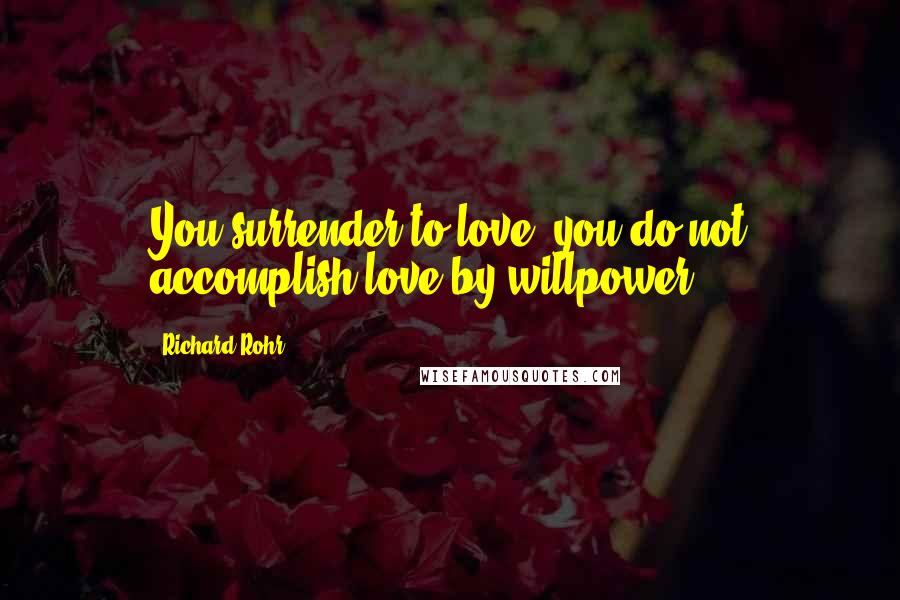 Richard Rohr quotes: You surrender to love; you do not accomplish love by willpower.