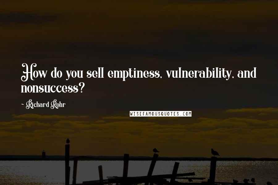 Richard Rohr quotes: How do you sell emptiness, vulnerability, and nonsuccess?