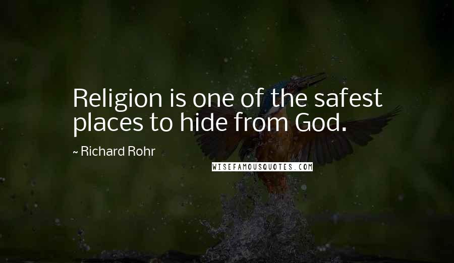 Richard Rohr quotes: Religion is one of the safest places to hide from God.