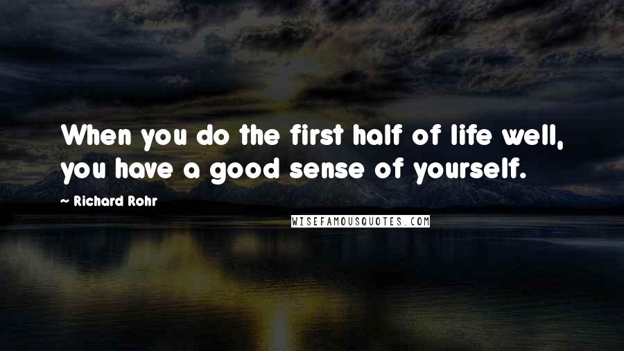 Richard Rohr quotes: When you do the first half of life well, you have a good sense of yourself.